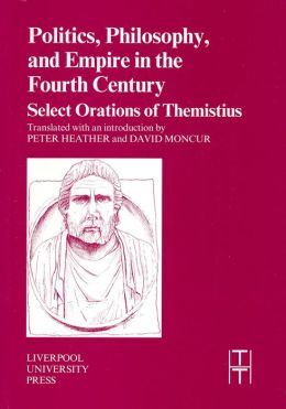 Politics, Philosophy, and Empire in the Fourth Century: Themistius' Select Orations