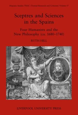 Sceptres and Sciences in the Spains: Four Humanists and the New Philosophy, C. 1680-1740