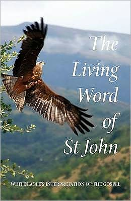 The Living Word of St John: White Eagle's Interpretation of the Gospel