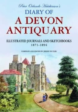 Peter Orlando Hutchinson's Diary of a Devon Antiquary: The Illustrated Journals & Sketchbooks, 1810-1897. Compiled and Edited by Jeremy Butler