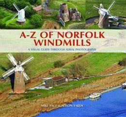 A-Z of Norfolk Windmills: A Visual Guide Through Aerial Photography. Mike Page and Alison Yardy