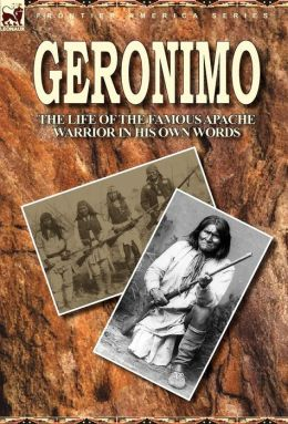 Geronimo: the Life of the Famous Apache Warrior in His Own Words