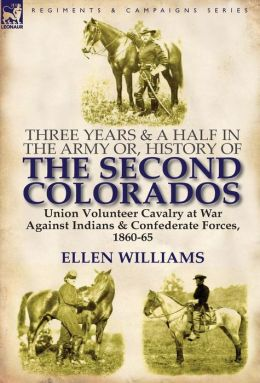 Three Years And A Half In The Army Or, History Of The Second Colorados-Union Volunteer Cavalry At War Against Indians & Confederate Forces, 1860-65