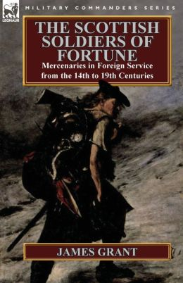 The Scottish Soldiers of Fortune: Mercenaries in Foreign Service from the 14th to 19th Centuries