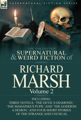 The Collected Supernatural and Weird Fiction of Richard Marsh: Volume 2-Including Three Novels, 'The Devil's Diamond, ' 'The Mahatma's Pupil' and 'The