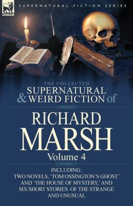 The Collected Supernatural and Weird Fiction of Richard Marsh: Volume 4-Including Two Novels, 'Tom Ossington's Ghost' and 'The House of Mystery, ' and