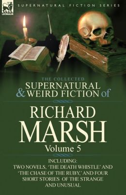 The Collected Supernatural and Weird Fiction of Richard Marsh: Volume 5-Including Two Novels, 'The Death Whistle' and 'The Chase of the Ruby, ' and Fo