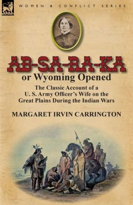 AB-Sa-Ra-Ka or Wyoming Opened: The Classic Account of A U. S. Army Officer's Wife on the Great Plains During the Indian Wars