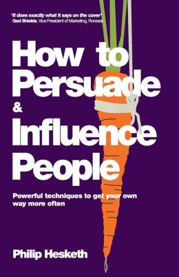 How to Persuade and Influence People, Completely revised and updated edition of Life's a Game So Fix the Odds: Powerful techniques to get your own way more often