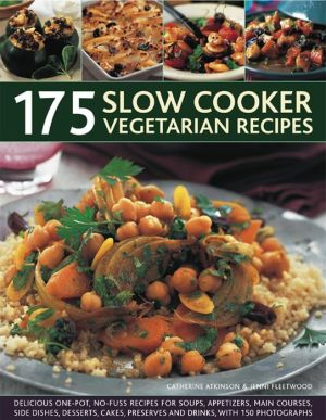 175 Slow Cooker Vegetarian Recipes: Delicious One-Pot, No-Fuss Recipes For Soups, Appetizers, Main Courses, Side Dishes, Desserts, Cakes, Preserves And Drinks, With 150 Photographs.