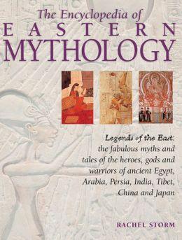 The Encyclopedia of Eastern Mythology: Legends Of The East: The Fabulous Myths And Tales of The Heroes, Gods And Warriors of Ancient Egypt, Arabia, Persia, India, Tibet, China And Japan