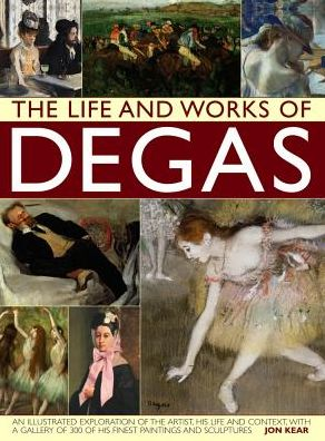 The Life and Works of Degas: An Illustrated Exploration Of The Artist, His Life And Context, With A Gallery Of 300 Of His Finest Paintings And Sculptures