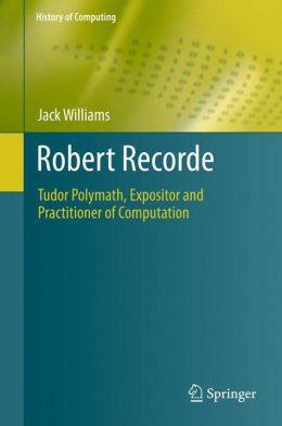 Robert Recorde: Tudor Polymath, Expositor and Practitioner of Computation