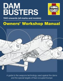 Dam Busters Manual: A Guide to the Weapons Technology Used Against the Dams and Special Targets of Nazi-Occupied Europe