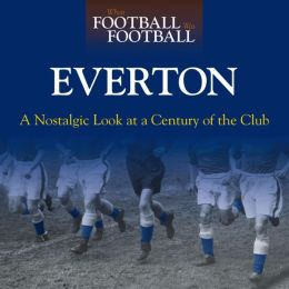 When Football Was Football: Everton: A Nostalgic Look at a Century of the Club