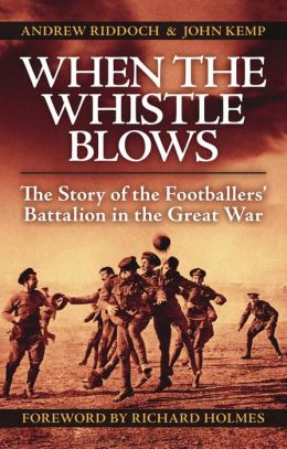 When the Whistle Blows: The Story of the Footballers' Battalion in the Great War
