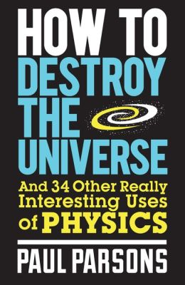 How to Destroy the Universe : And 34 Other Really Interesting Uses of Physics