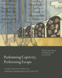 Performing Captivity, Performing Escape: Cabarets and Plays from the Terezin/Theresienstadt Ghetto