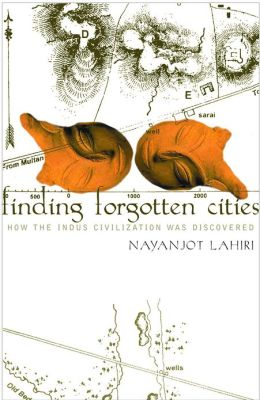 Finding Forgotten Cities: How the Indus Civilization was Discovered