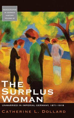 The Surplus Woman: Unmarried in Imperial Germany, 1871-1918
