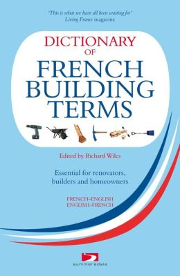 Dictionary of French Building Terms: Essential for Renovators, Builders and Homeowners