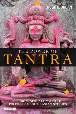 Power of Tantra, The: Religion, Sexuality and the Politics of South Asian Studies