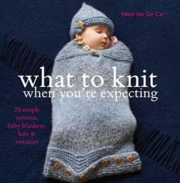 What to Knit When You're Expecting: Simple Mittens, Baby Blankets, Hats and Sweaters. Nikki Van de Car