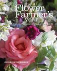Book Cover Image. Title: The Flower Farmer's Year:  How to grow cut flowers for pleasure and profit, Author: Georgie Newbery