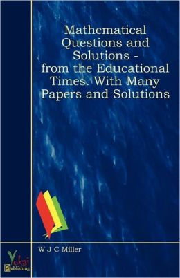 Mathematical Questions And Solutions - From the Educational Times. With Many Papers and Solutions