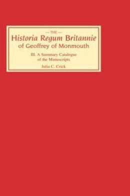 Historia Regum Britannie of Geoffrey of Monmouth III: A Summary Catalogue of the Manuscripts