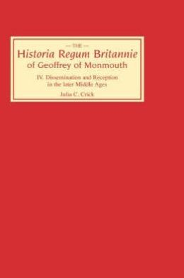 Historia Regum Britannie of Geoffrey of Monmouth IV: Dissemination and Reception in the Later Middle Ages