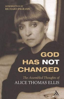 God Has Not Changed: The Assembled Thoughts of Alice Thomas Ellis