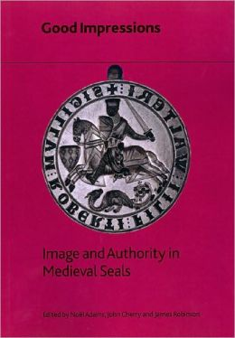 Good Impressions: Image and Authority in Medieval Seals