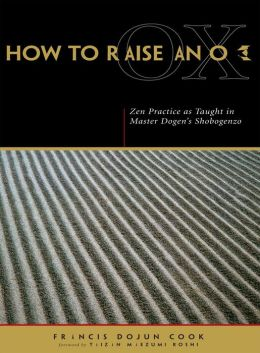 How to Raise an Ox: Zen Practice as Taught in Zen Master Dogen's Shobogenzo