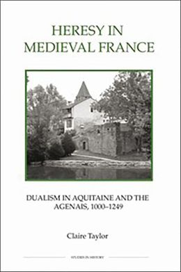 Heresy in Medieval France: Dualism in Aquitaine and the Agenais, 1000-1249