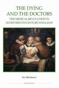 The Dying and the Doctors: The Medical Revolution in Seventeenth-Century England