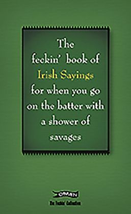 The Book of Feckin' Irish Sayings: For when you need to batter on with a shower of savages