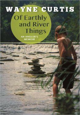 Of Earthly and River Things: An Angler's Memoir