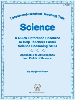 Latest-and-Greatest Teaching Tips: Science: A Quick-Reference Resource to Help Teachers Foster Science Reasoning Skills Applicable to All Branches and Fields of Science