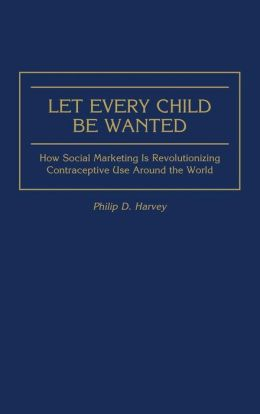 Let Every Child Be Wanted: How Social Marketing Is Revolutionizing Contraceptive Use Around the World
