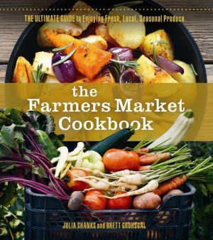 The Farmers' Market Cookbook: The Ultimate Guide to Enjoying Fresh, Local, Seasonal Produce
