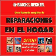 Reparaciones Del Hogar: La Guia Completa Con Fotos Para Hacer Las / the Complete Photo Guide to Home Repair (Repairs Of The Home: The Complete Guide With Photos To do/The Complete Photo Guide to Home Repair)
