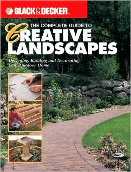 Black & Decker The Complete Guide to Creative Landscapes: Designing, Building, and Decorating Your Outdoor Home