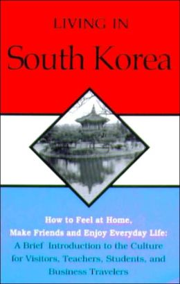 Living in South Korea: How to feel at Home, Make Friends and Enjoy Everyday Life, A Brief Introduction to the Culture for Visitors, Teachers, Students, and Business Travelers
