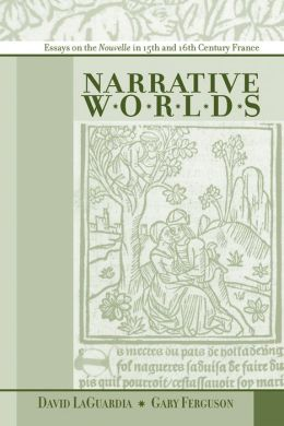 Narrative Worlds: Essays on the Nouvelle in Fifteenth- and Sixteenth- Century France