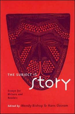 The Subject is Story: Essays for Writers and Readers