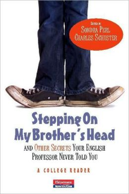 Stepping On My Brother's Head and Other Secrets Your English Professor Never Told You: A College Reader