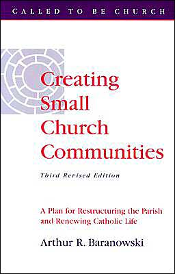 Creating Small Church Communities: A Plan for Restructuring the Parish and Renewing Catholic Life