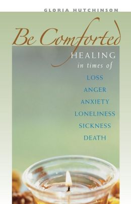 Be Comforted: Healing in Times of Loss, Anger, Anxiety, Loneliness, Sickness, Death