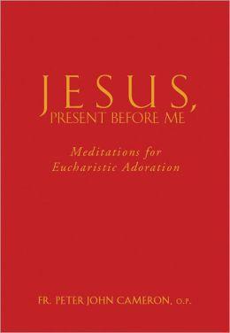 Jesus, Present Before Me: Meditations for Eucharistic Adoration